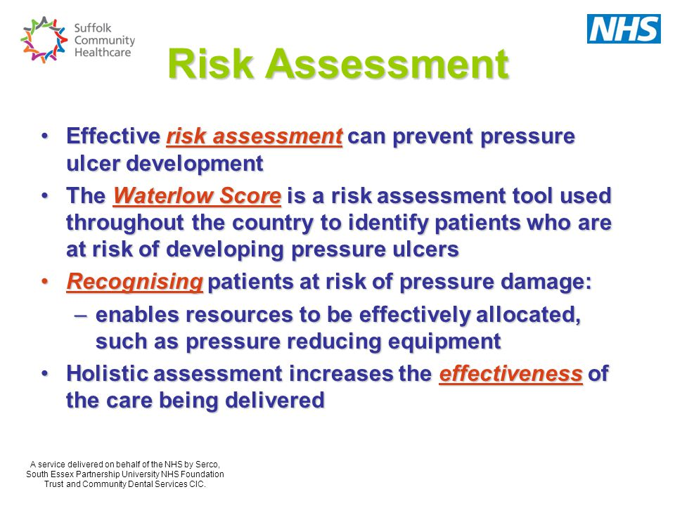 Risk Assessment Effective risk assessment can prevent pressure ulcer developmentEffective risk assessment can prevent pressure ulcer development The Waterlow Score is a risk assessment tool used throughout the country to identify patients who are at risk of developing pressure ulcersThe Waterlow Score is a risk assessment tool used throughout the country to identify patients who are at risk of developing pressure ulcers Recognising patients at risk of pressure damage:Recognising patients at risk of pressure damage: –enables resources to be effectively allocated, such as pressure reducing equipment Holistic assessment increases the effectiveness of the care being deliveredHolistic assessment increases the effectiveness of the care being delivered A service delivered on behalf of the NHS by Serco, South Essex Partnership University NHS Foundation Trust and Community Dental Services CIC.