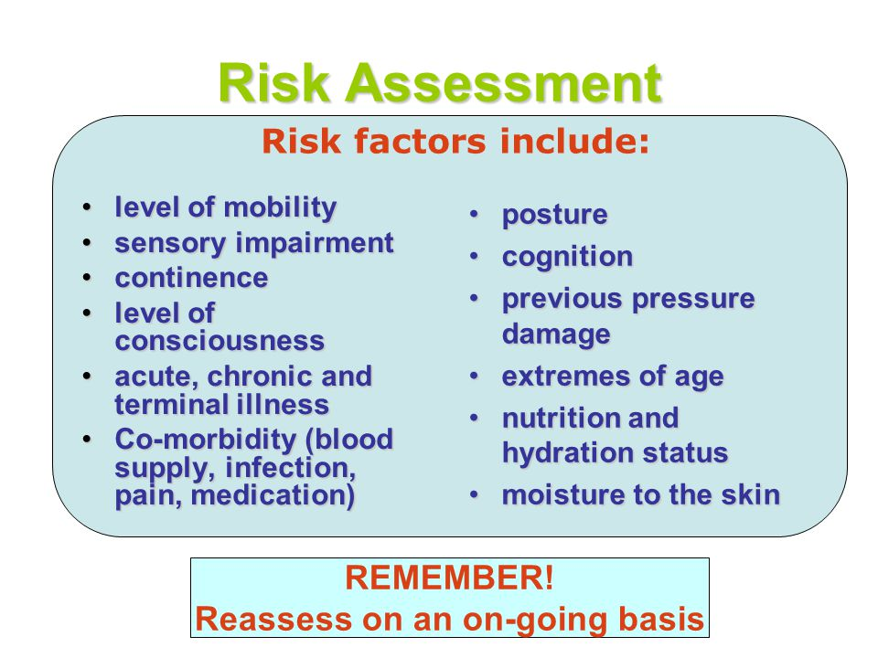 Risk Assessment level of mobilitylevel of mobility sensory impairmentsensory impairment continencecontinence level of consciousnesslevel of consciousness acute, chronic and terminal illnessacute, chronic and terminal illness Co-morbidity (blood supply, infection, pain, medication)Co-morbidity (blood supply, infection, pain, medication) postureposture cognitioncognition previous pressure damageprevious pressure damage extremes of ageextremes of age nutrition and hydration statusnutrition and hydration status moisture to the skinmoisture to the skin REMEMBER.