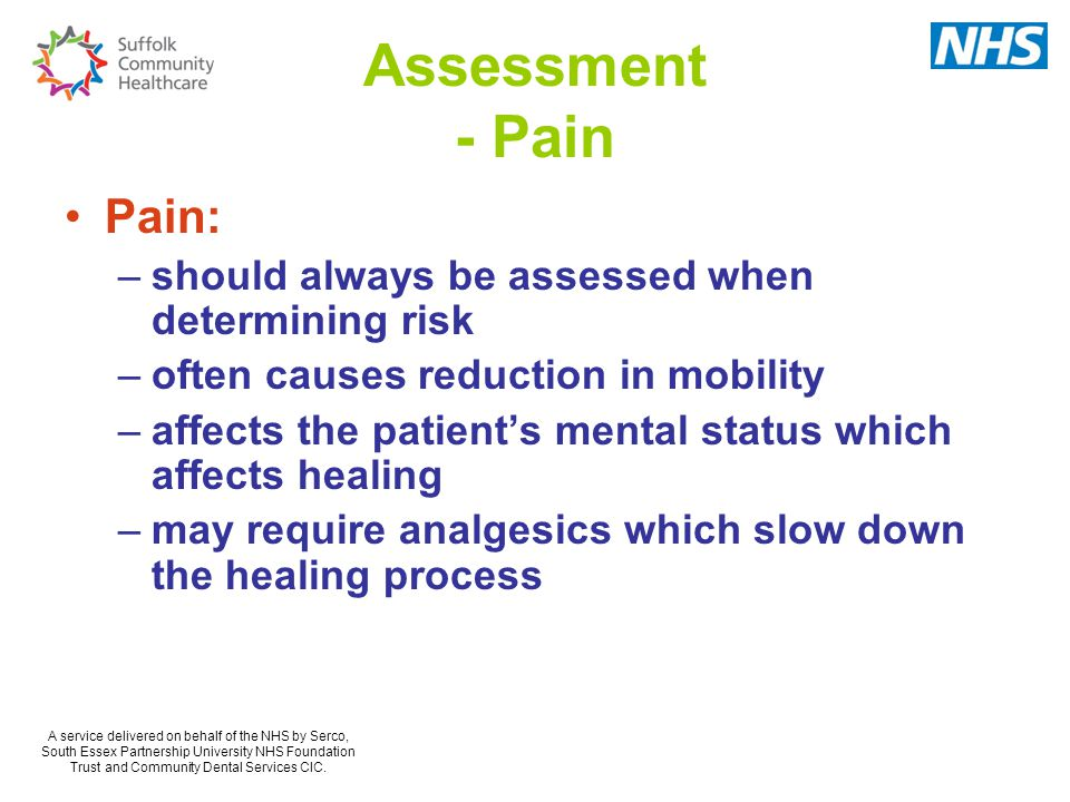 Assessment - Pain Pain: –should always be assessed when determining risk –often causes reduction in mobility –affects the patient's mental status which affects healing –may require analgesics which slow down the healing process A service delivered on behalf of the NHS by Serco, South Essex Partnership University NHS Foundation Trust and Community Dental Services CIC.