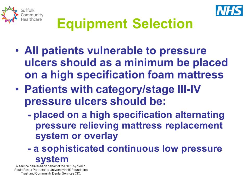 Equipment Selection All patients vulnerable to pressure ulcers should as a minimum be placed on a high specification foam mattress Patients with category/stage III-IV pressure ulcers should be: - - placed on a high specification alternating pressure relieving mattress replacement system or overlay - a sophisticated continuous low pressure system A service delivered on behalf of the NHS by Serco, South Essex Partnership University NHS Foundation Trust and Community Dental Services CIC.