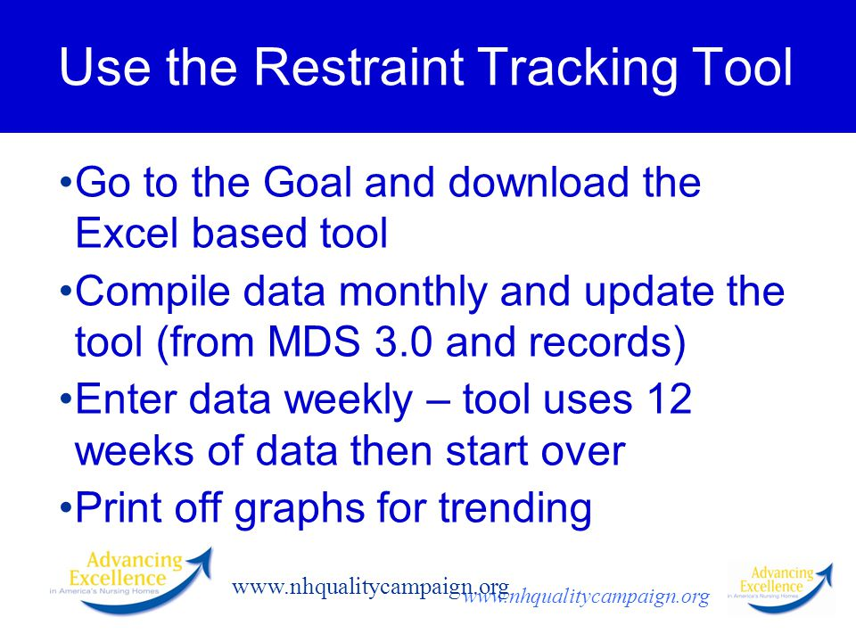www.nhqualitycampaign.org Use the Restraint Tracking Tool Go to the Goal and download the Excel based tool Compile data monthly and update the tool (from MDS 3.0 and records) Enter data weekly – tool uses 12 weeks of data then start over Print off graphs for trending
