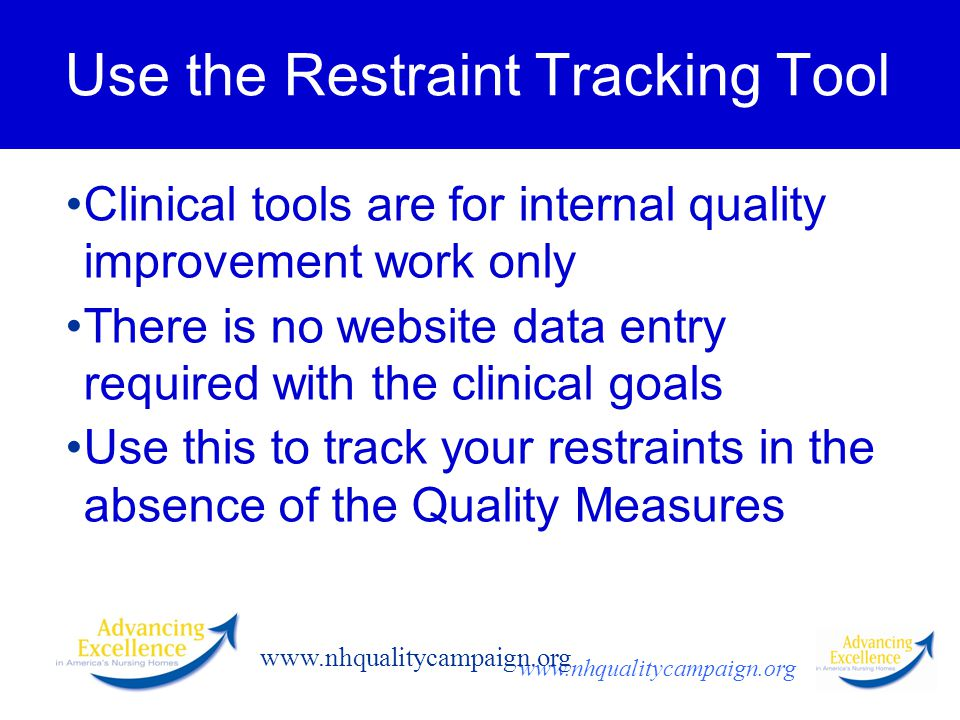 www.nhqualitycampaign.org Use the Restraint Tracking Tool Clinical tools are for internal quality improvement work only There is no website data entry required with the clinical goals Use this to track your restraints in the absence of the Quality Measures