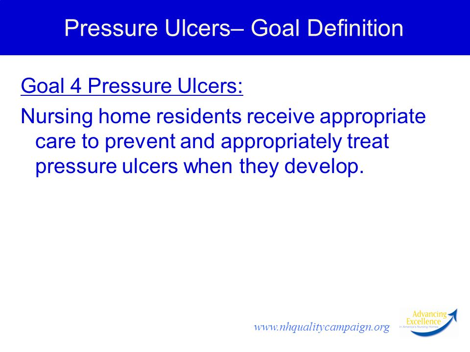 www.nhqualitycampaign.org Pressure Ulcers– Goal Definition Goal 4 Pressure Ulcers: Nursing home residents receive appropriate care to prevent and appropriately treat pressure ulcers when they develop.