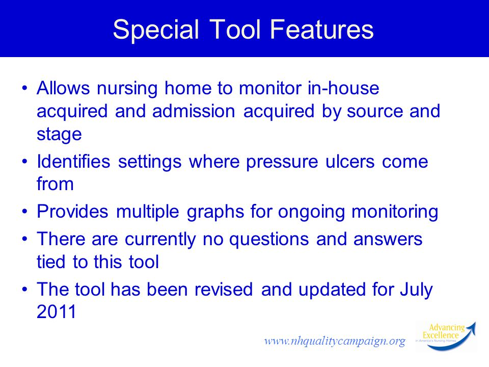 www.nhqualitycampaign.org Special Tool Features Allows nursing home to monitor in-house acquired and admission acquired by source and stage Identifies settings where pressure ulcers come from Provides multiple graphs for ongoing monitoring There are currently no questions and answers tied to this tool The tool has been revised and updated for July 2011