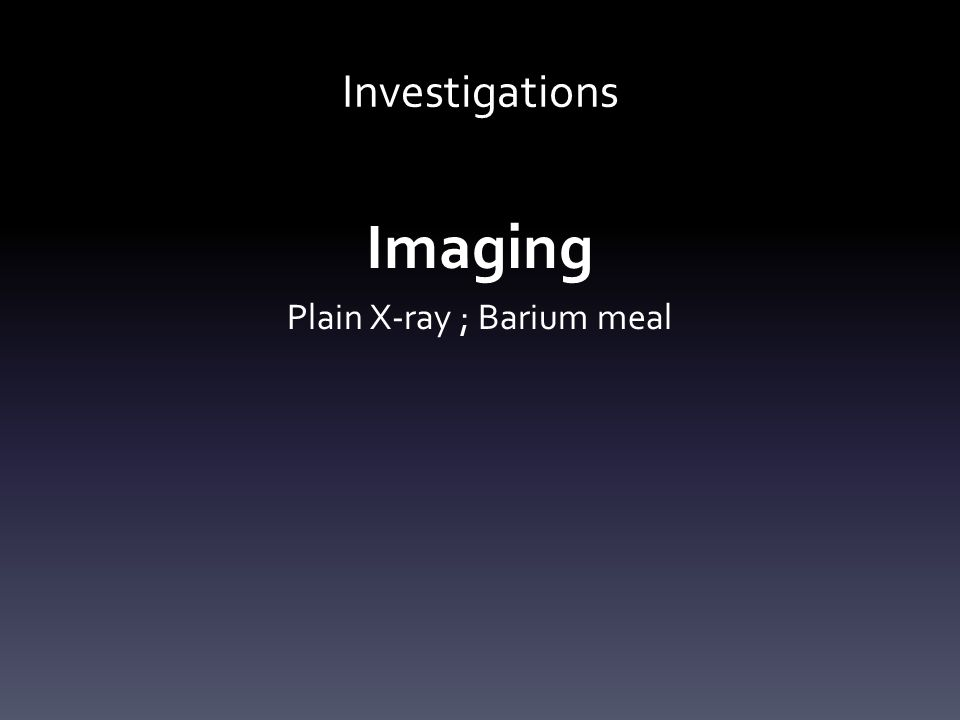 Investigations Imaging Plain X-ray ; Barium meal