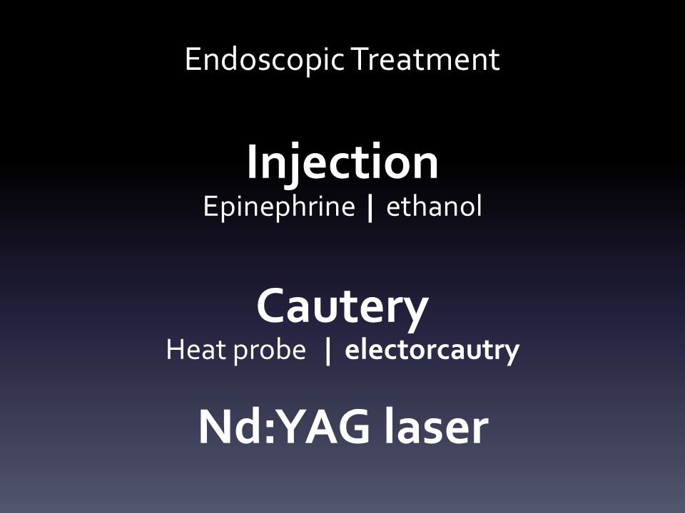 Endoscopic Treatment Injection Epinephrine | ethanol Cautery Heat probe | electorcautry Nd:YAG laser