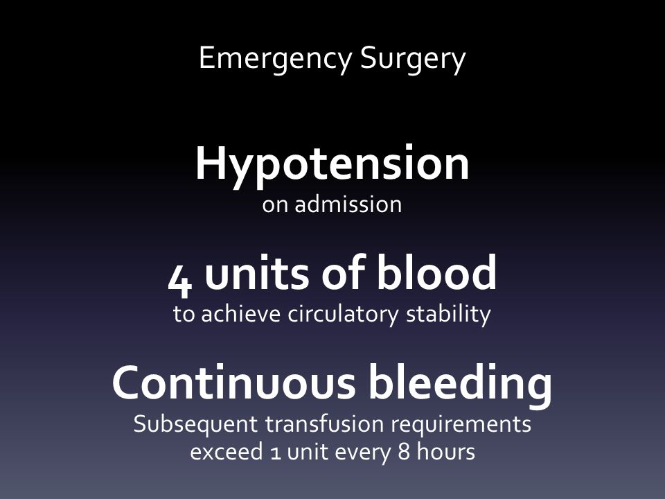 Emergency Surgery Hypotension on admission 4 units of blood to achieve circulatory stability Continuous bleeding Subsequent transfusion requirements exceed 1 unit every 8 hours