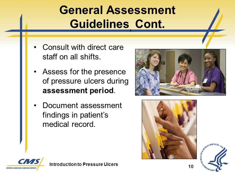 Introduction to Pressure Ulcers 10 General Assessment Guidelines, Cont. Consult with direct care staff on all shifts. Assess for the presence of press