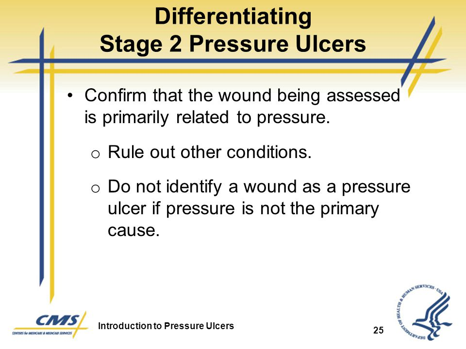 Introduction to Pressure Ulcers 25 Differentiating Stage 2 Pressure Ulcers Confirm that the wound being assessed is primarily related to pressure. o R