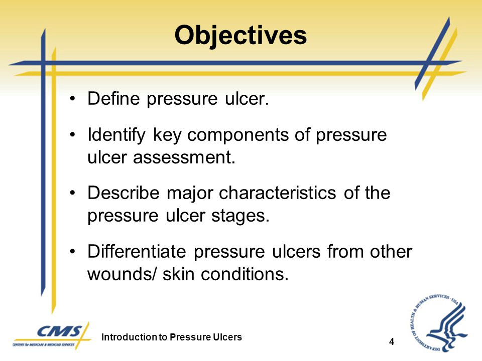 Introduction to Pressure Ulcers 4 Objectives Define pressure ulcer. Identify key components of pressure ulcer assessment. Describe major characteristi