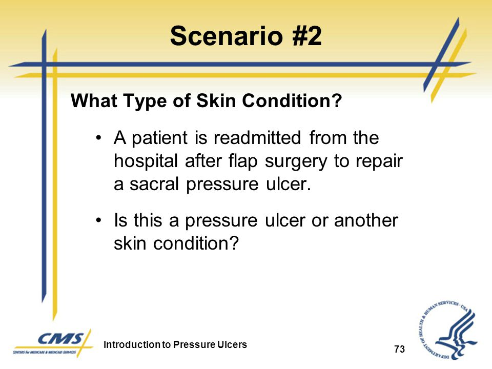 Introduction to Pressure Ulcers 73 Scenario #2 What Type of Skin Condition? A patient is readmitted from the hospital after flap surgery to repair a s