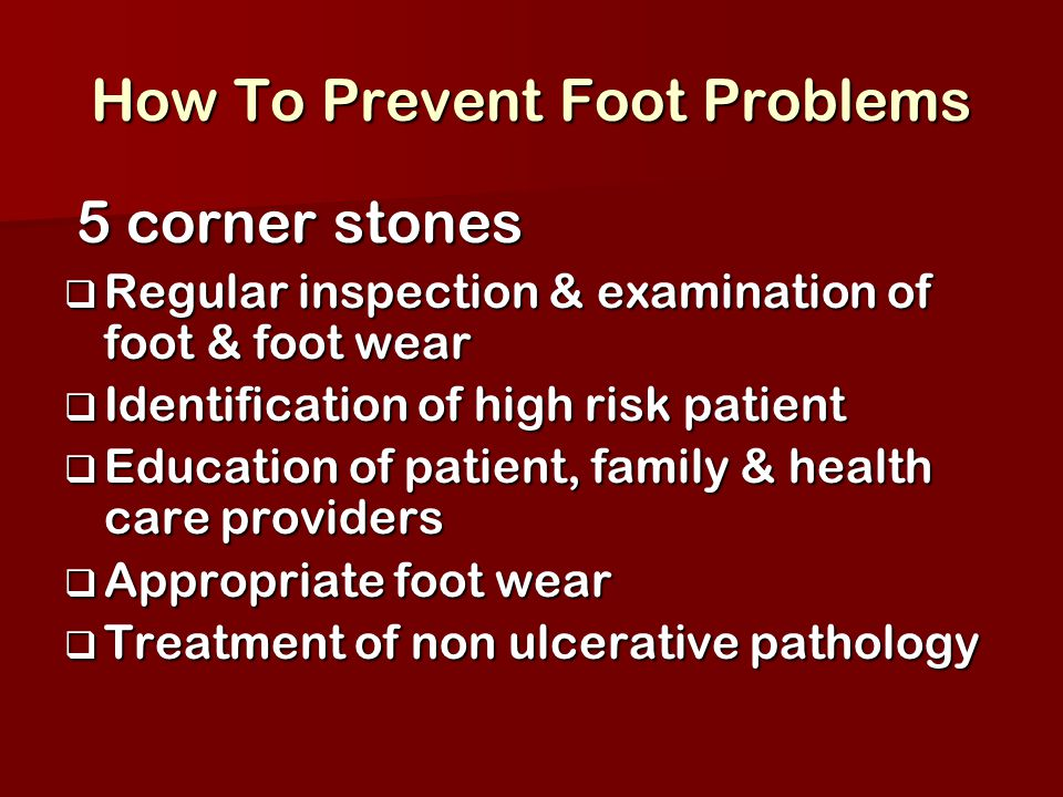 How To Prevent Foot Problems 5 corner stones 5 corner stones  Regular inspection & examination of foot & foot wear  Identification of high risk pati