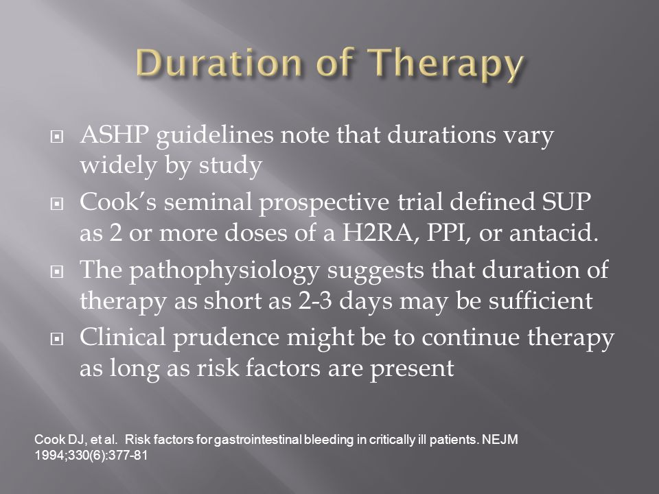  ASHP guidelines note that durations vary widely by study  Cook's seminal prospective trial defined SUP as 2 or more doses of a H2RA, PPI, or antacid.