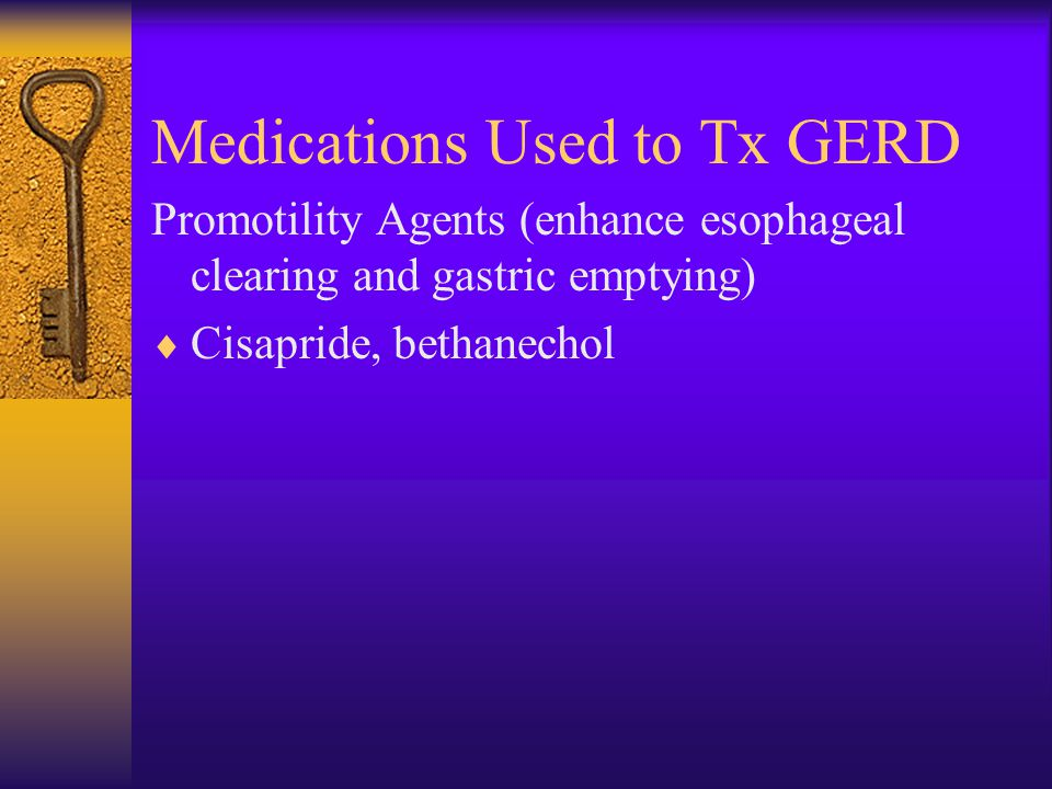 Medications Used to Tx GERD Promotility Agents (enhance esophageal clearing and gastric emptying)  Cisapride, bethanechol