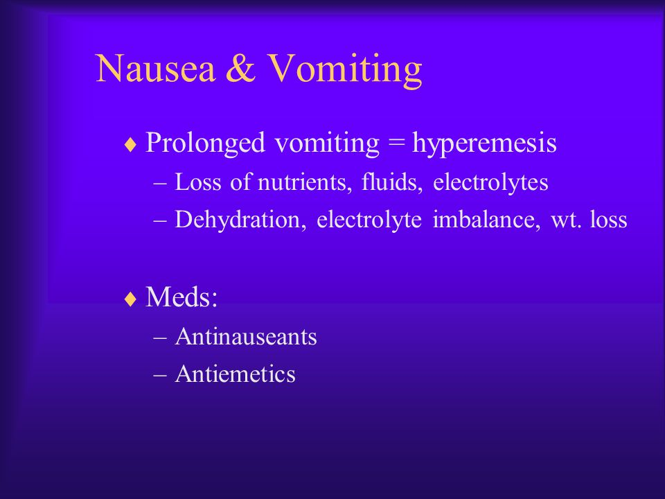Nausea & Vomiting  Prolonged vomiting = hyperemesis –Loss of nutrients, fluids, electrolytes –Dehydration, electrolyte imbalance, wt. loss  Meds: –A