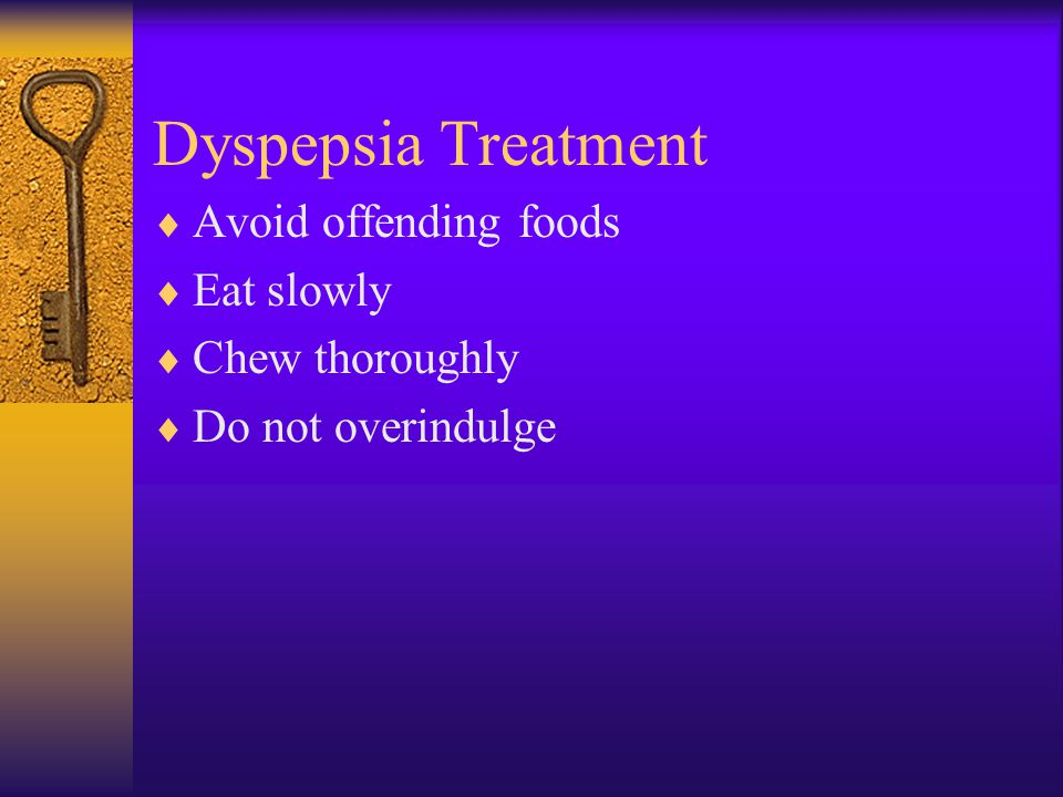 Dyspepsia Treatment  Avoid offending foods  Eat slowly  Chew thoroughly  Do not overindulge
