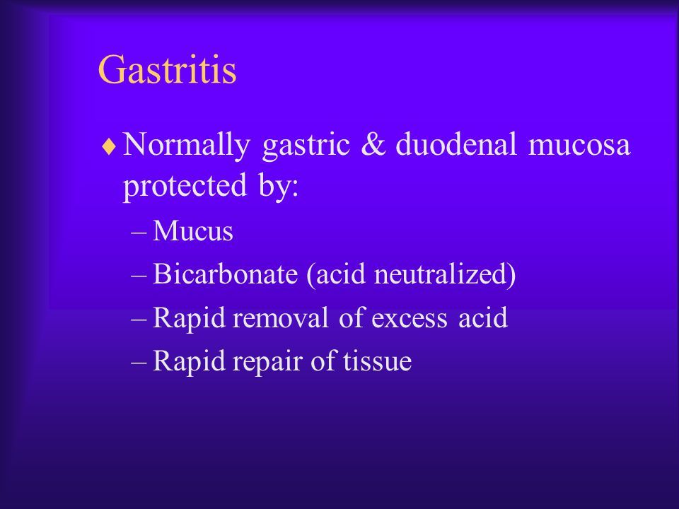 Gastritis  Normally gastric & duodenal mucosa protected by: –Mucus –Bicarbonate (acid neutralized) –Rapid removal of excess acid –Rapid repair of tis