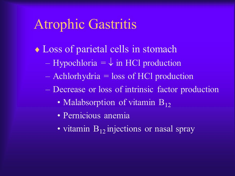 Atrophic Gastritis  Loss of parietal cells in stomach –Hypochloria =  in HCl production –Achlorhydria = loss of HCl production –Decrease or loss of