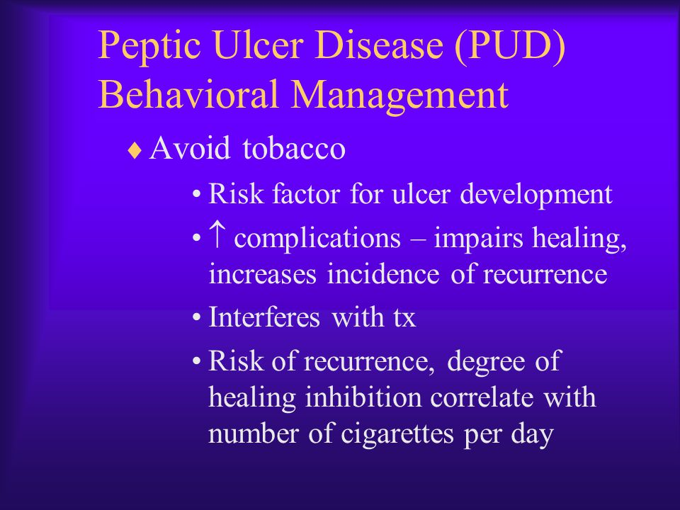Peptic Ulcer Disease (PUD) Behavioral Management  Avoid tobacco Risk factor for ulcer development  complications – impairs healing, increases incide