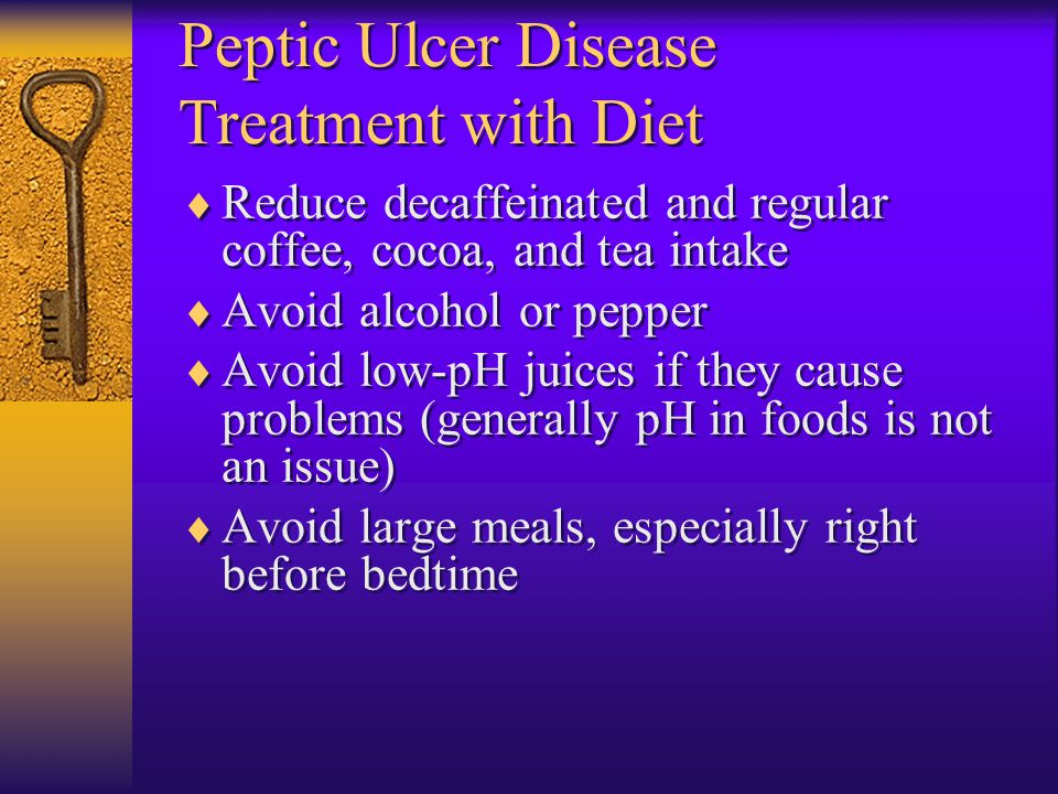 Peptic Ulcer Disease Treatment with Diet  Reduce decaffeinated and regular coffee, cocoa, and tea intake  Avoid alcohol or pepper  Avoid low-pH jui