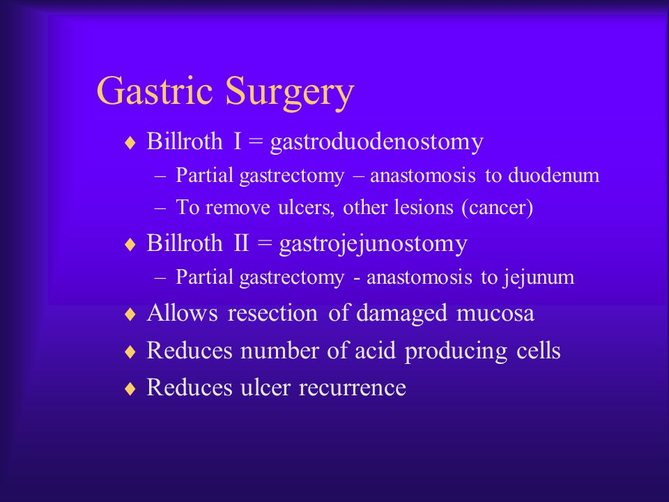 Gastric Surgery  Billroth I = gastroduodenostomy –Partial gastrectomy – anastomosis to duodenum –To remove ulcers, other lesions (cancer)  Billroth