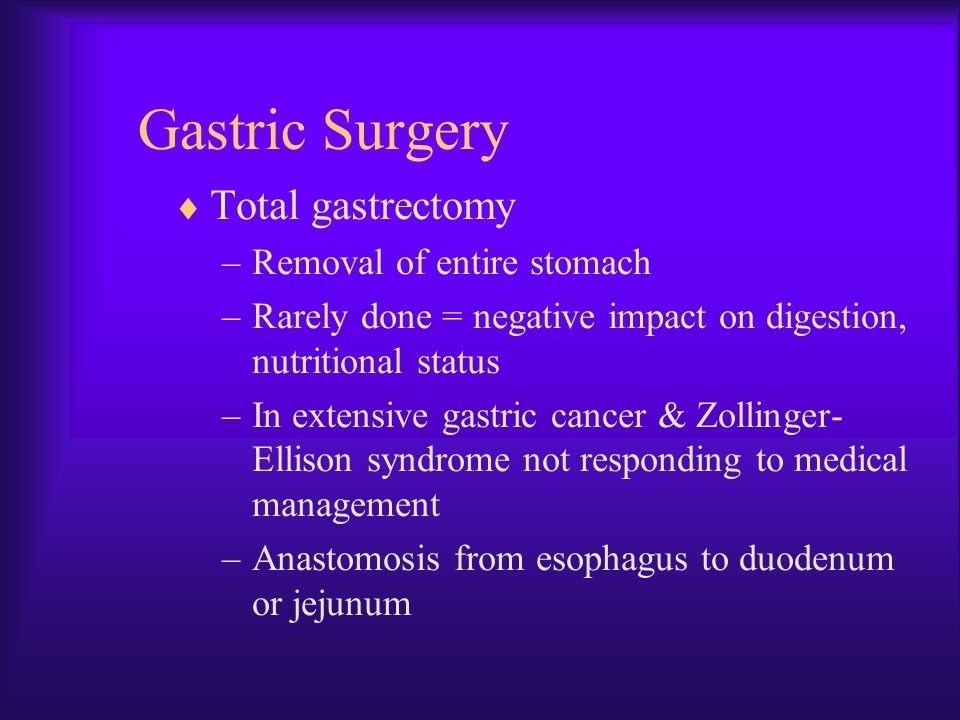 Gastric Surgery  Total gastrectomy –Removal of entire stomach –Rarely done = negative impact on digestion, nutritional status –In extensive gastric c