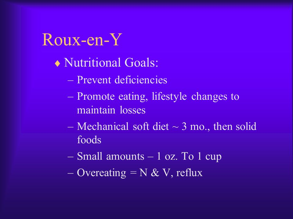 Roux-en-Y  Nutritional Goals: –Prevent deficiencies –Promote eating, lifestyle changes to maintain losses –Mechanical soft diet ~ 3 mo., then solid f