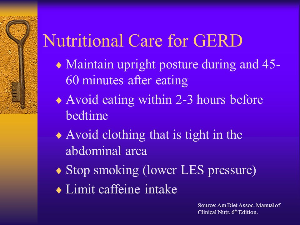 Nutritional Care for GERD  Maintain upright posture during and 45- 60 minutes after eating  Avoid eating within 2-3 hours before bedtime  Avoid clo