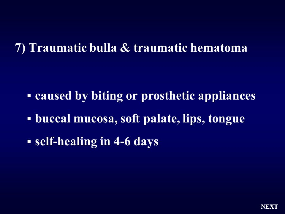 7) Traumatic bulla & traumatic hematoma  caused by biting or prosthetic appliances  buccal mucosa, soft palate, lips, tongue  self-healing in 4-6 d