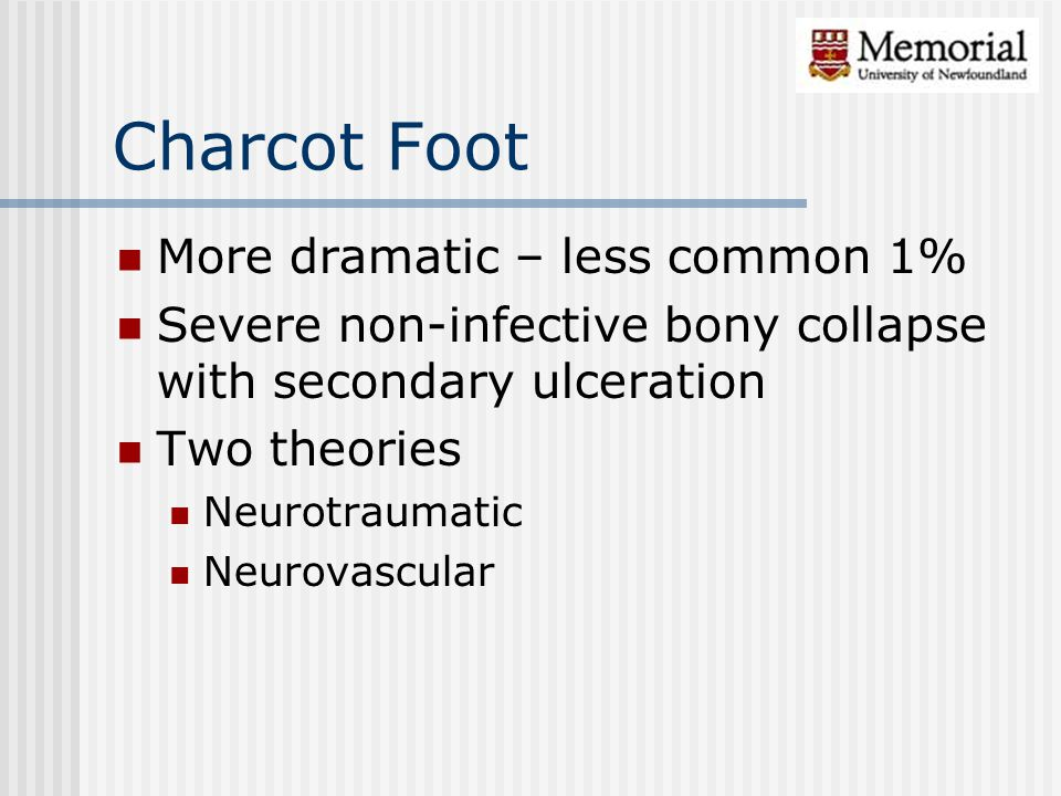 Charcot Foot More dramatic – less common 1% Severe non-infective bony collapse with secondary ulceration Two theories Neurotraumatic Neurovascular