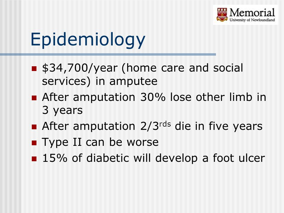 Epidemiology $34,700/year (home care and social services) in amputee After amputation 30% lose other limb in 3 years After amputation 2/3 rds die in f