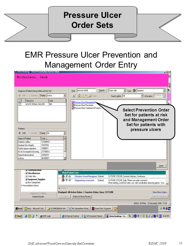 DMC Advanced Wound Care and Specialty Bed Committee ©DMC 2009 10 EMR Pressure Ulcer Prevention and Management Order Entry Nicholson, Jack Select Prevention Order Set for patients at risk and Management Order Set for patients with pressure ulcers Pressure Ulcer Order Sets