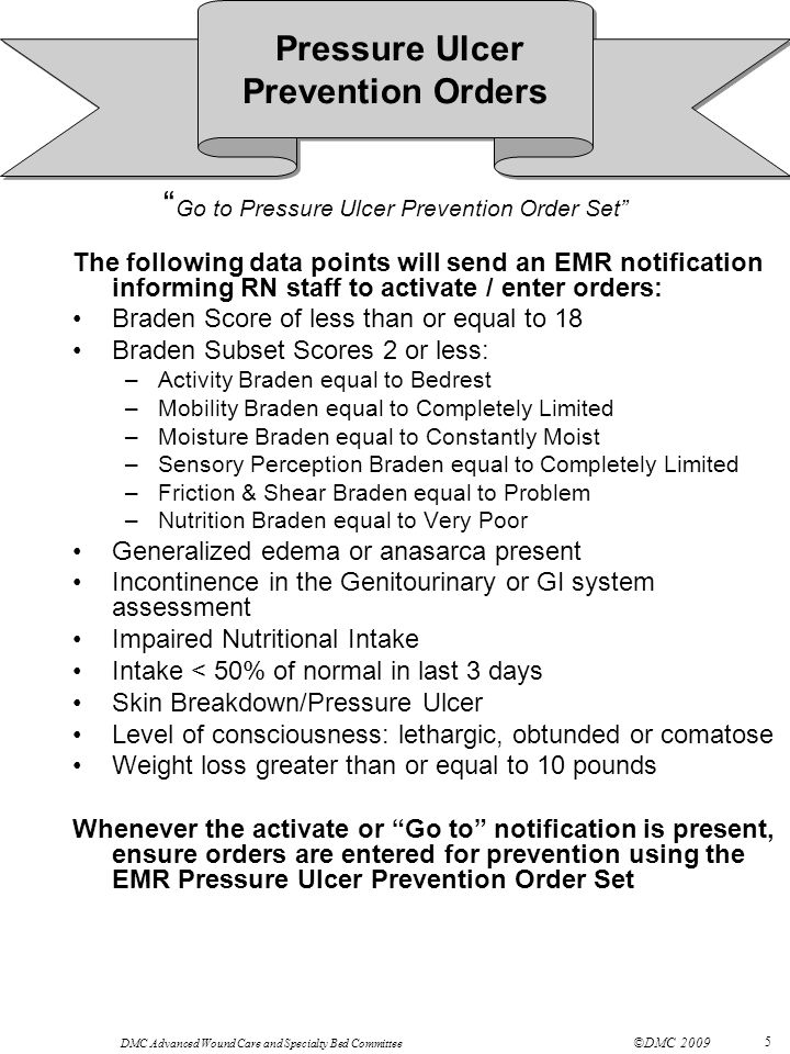 DMC Advanced Wound Care and Specialty Bed Committee ©DMC 2009 5 Go to Pressure Ulcer Prevention Order Set The following data points will send an EMR notification informing RN staff to activate / enter orders: Braden Score of less than or equal to 18 Braden Subset Scores 2 or less: –Activity Braden equal to Bedrest –Mobility Braden equal to Completely Limited –Moisture Braden equal to Constantly Moist –Sensory Perception Braden equal to Completely Limited –Friction & Shear Braden equal to Problem –Nutrition Braden equal to Very Poor Generalized edema or anasarca present Incontinence in the Genitourinary or GI system assessment Impaired Nutritional Intake Intake < 50% of normal in last 3 days Skin Breakdown/Pressure Ulcer Level of consciousness: lethargic, obtunded or comatose Weight loss greater than or equal to 10 pounds Whenever the activate or Go to notification is present, ensure orders are entered for prevention using the EMR Pressure Ulcer Prevention Order Set Pressure Ulcer Prevention Orders