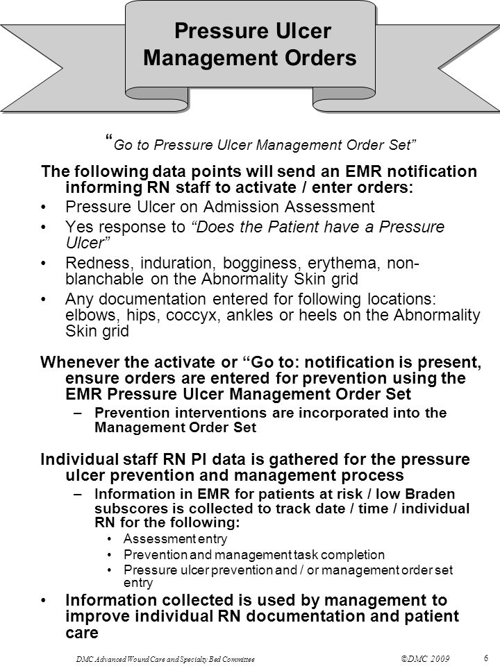 DMC Advanced Wound Care and Specialty Bed Committee ©DMC 2009 6 Go to Pressure Ulcer Management Order Set The following data points will send an EMR notification informing RN staff to activate / enter orders: Pressure Ulcer on Admission Assessment Yes response to Does the Patient have a Pressure Ulcer Redness, induration, bogginess, erythema, non- blanchable on the Abnormality Skin grid Any documentation entered for following locations: elbows, hips, coccyx, ankles or heels on the Abnormality Skin grid Whenever the activate or Go to: notification is present, ensure orders are entered for prevention using the EMR Pressure Ulcer Management Order Set –Prevention interventions are incorporated into the Management Order Set Individual staff RN PI data is gathered for the pressure ulcer prevention and management process –Information in EMR for patients at risk / low Braden subscores is collected to track date / time / individual RN for the following: Assessment entry Prevention and management task completion Pressure ulcer prevention and / or management order set entry Information collected is used by management to improve individual RN documentation and patient care Pressure Ulcer Management Orders