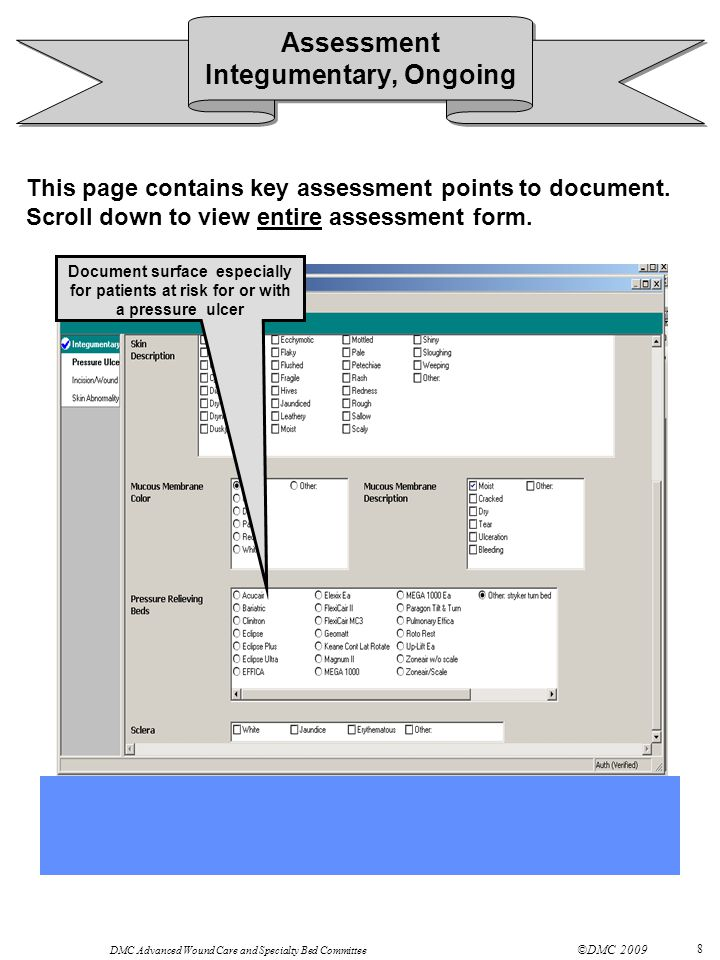 DMC Advanced Wound Care and Specialty Bed Committee ©DMC 2009 8 Document surface especially for patients at risk for or with a pressure ulcer Assessment Integumentary, Ongoing This page contains key assessment points to document.