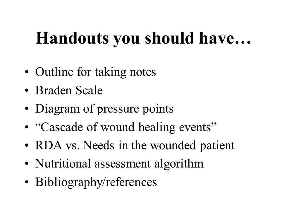 """Handouts you should have… Outline for taking notes Braden Scale Diagram of pressure points """"Cascade of wound healing events"""" RDA vs. Needs in the woun"""