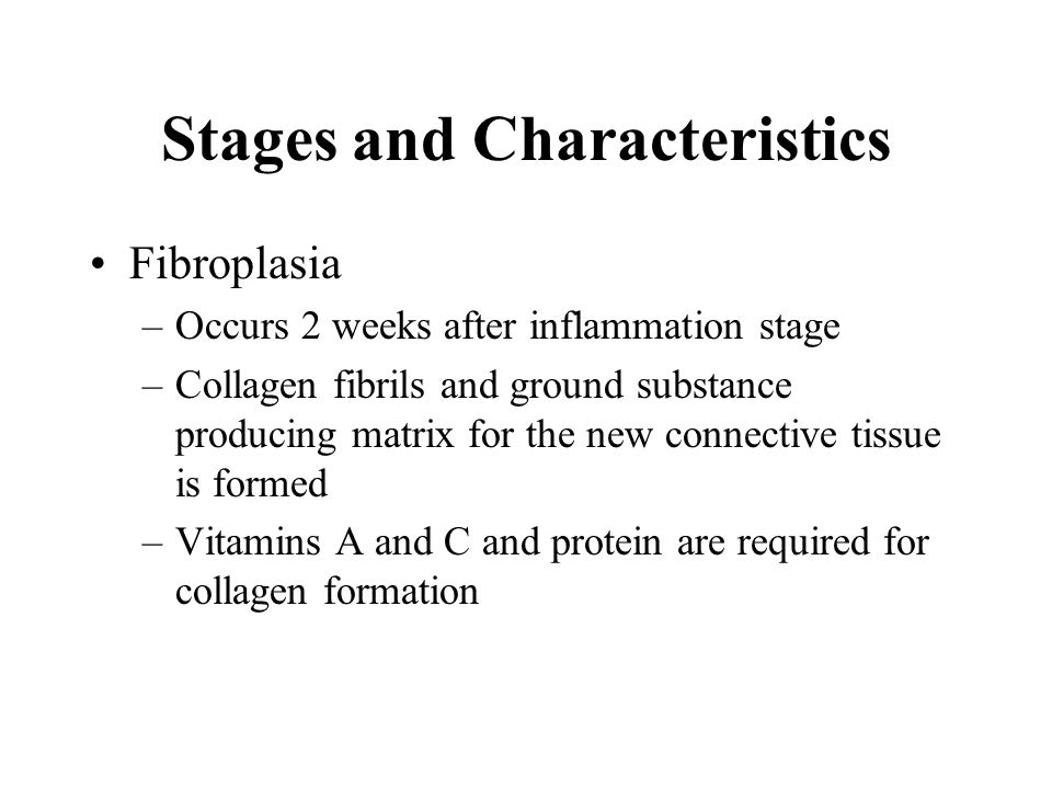 Stages and Characteristics Fibroplasia –Occurs 2 weeks after inflammation stage –Collagen fibrils and ground substance producing matrix for the new co