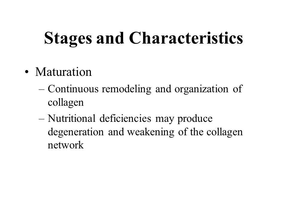 Stages and Characteristics Maturation –Continuous remodeling and organization of collagen –Nutritional deficiencies may produce degeneration and weake