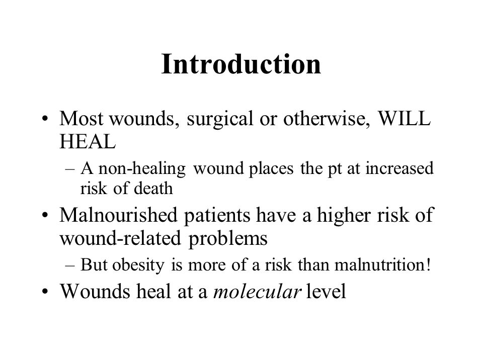Introduction Most wounds, surgical or otherwise, WILL HEAL –A non-healing wound places the pt at increased risk of death Malnourished patients have a