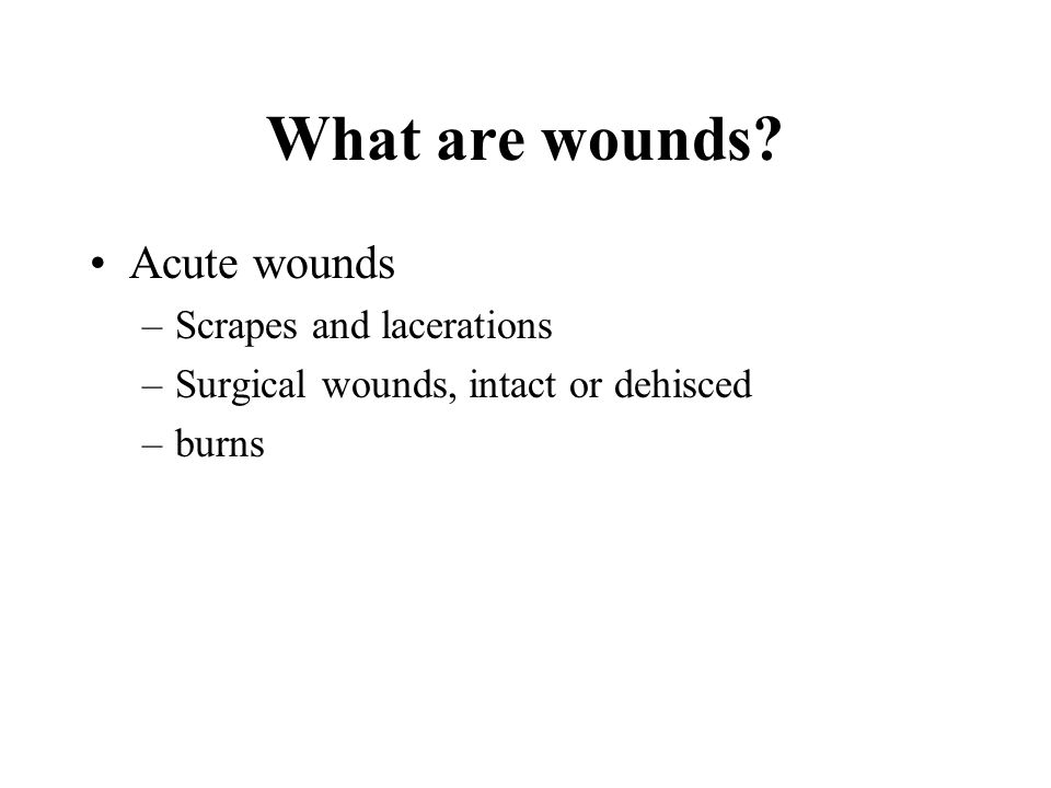 What are wounds? Acute wounds –Scrapes and lacerations –Surgical wounds, intact or dehisced –burns