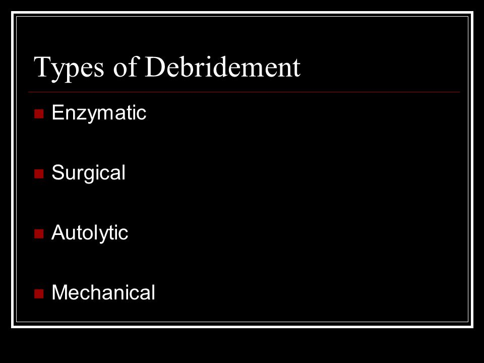 Types of Debridement Enzymatic Surgical Autolytic Mechanical