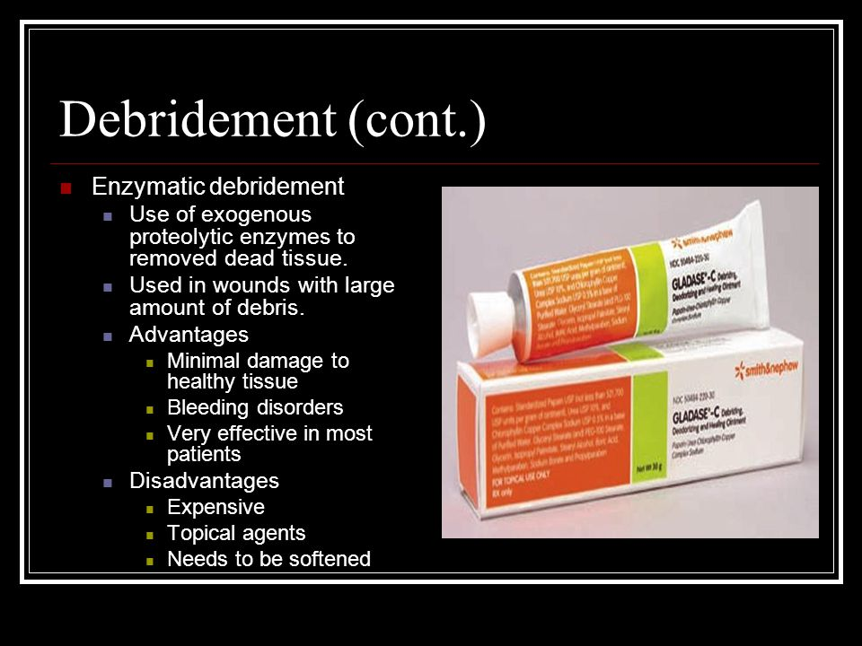 Debridement (cont.) Enzymatic debridement Use of exogenous proteolytic enzymes to removed dead tissue.