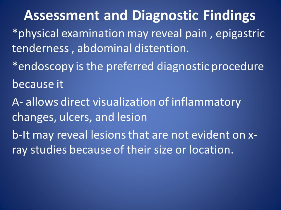 Assessment and Diagnostic Findings *physical examination may reveal pain, epigastric tenderness, abdominal distention. *endoscopy is the preferred dia