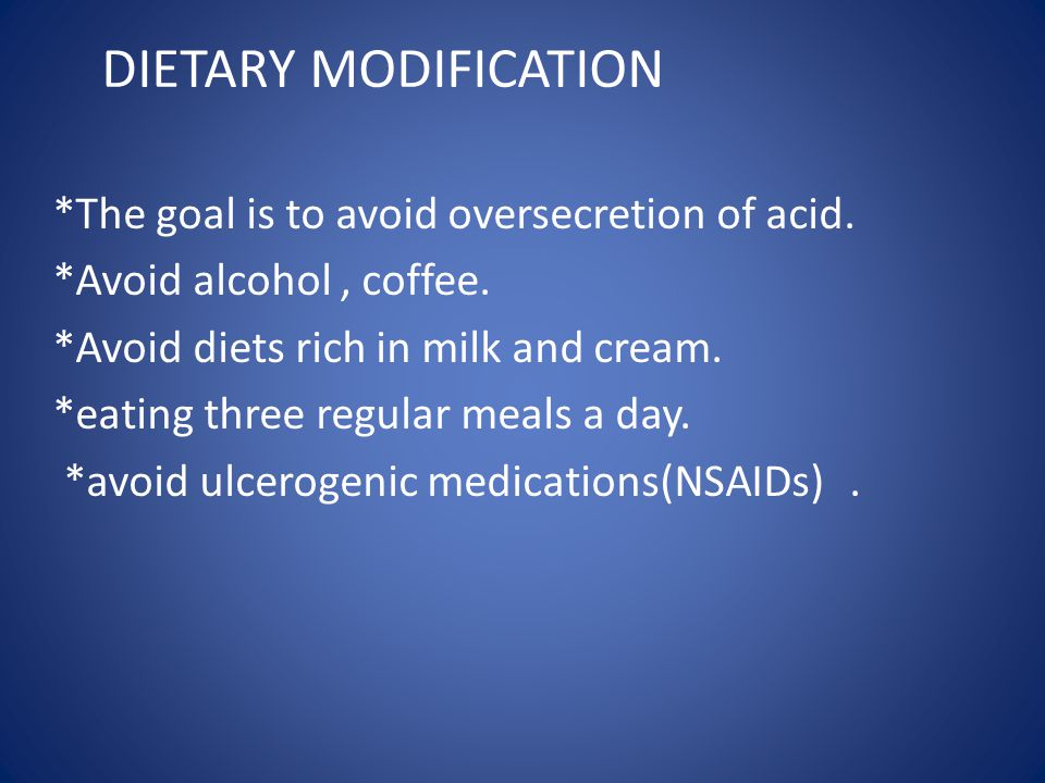 DIETARY MODIFICATION *The goal is to avoid oversecretion of acid. *Avoid alcohol, coffee. *Avoid diets rich in milk and cream. *eating three regular m