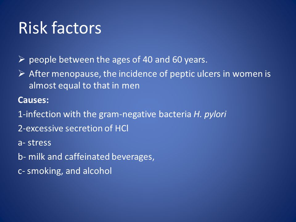 Risk factors  people between the ages of 40 and 60 years.  After menopause, the incidence of peptic ulcers in women is almost equal to that in men C