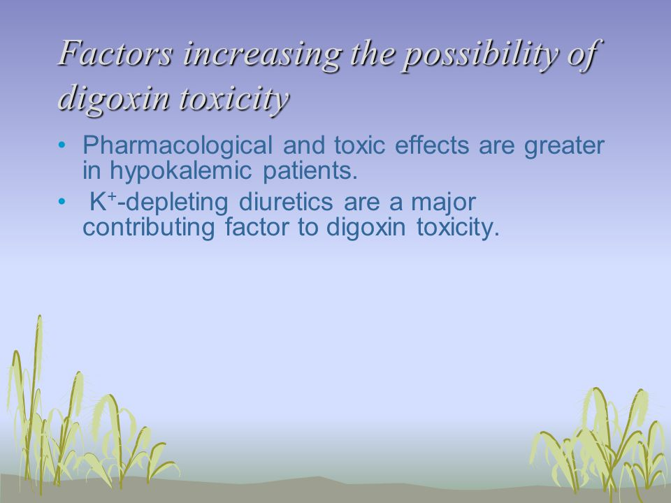 Factors increasing the possibility of digoxin toxicity Pharmacological and toxic effects are greater in hypokalemic patients.