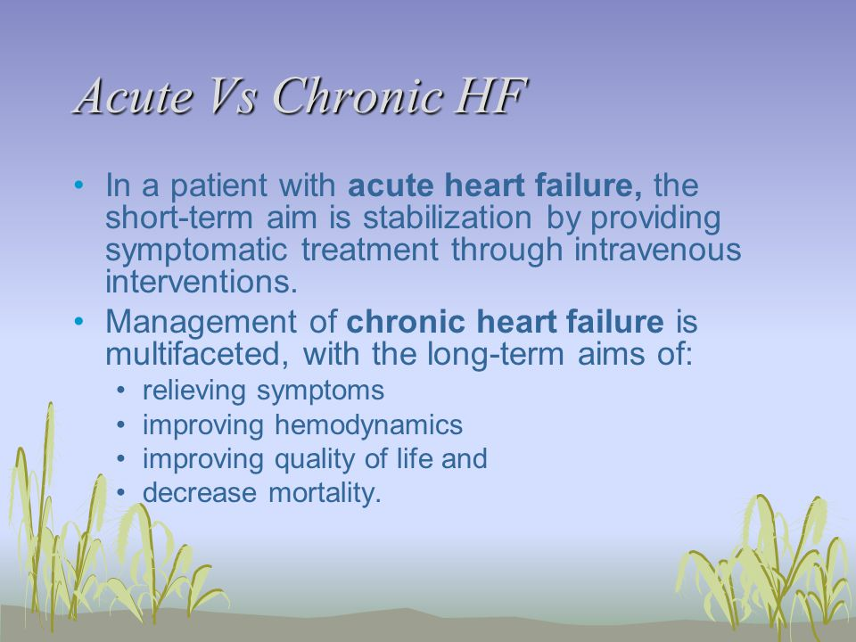 Acute Vs Chronic HF In a patient with acute heart failure, the short-term aim is stabilization by providing symptomatic treatment through intravenous interventions.