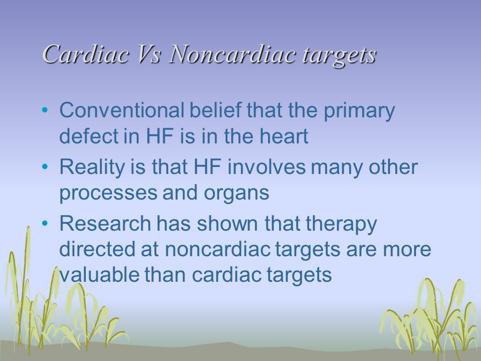 Cardiac Vs Noncardiac targets Conventional belief that the primary defect in HF is in the heart Reality is that HF involves many other processes and organs Research has shown that therapy directed at noncardiac targets are more valuable than cardiac targets