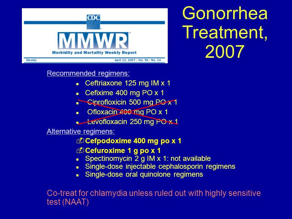 Gonorrhea Treatment, 2007 Recommended regimens: n Ceftriaxone 125 mg IM x 1 n Cefixime 400 mg PO x 1 n Ciprofloxicin 500 mg PO x 1 n Ofloxacin 400 mg