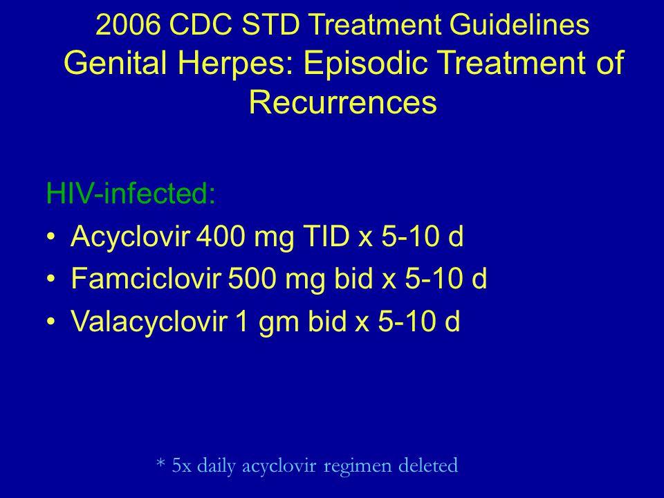 HIV-infected: Acyclovir 400 mg TID x 5-10 d Famciclovir 500 mg bid x 5-10 d Valacyclovir 1 gm bid x 5-10 d 2006 CDC STD Treatment Guidelines Genital H